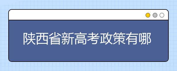 陕西省新高考政策有哪些变化?今年九月份入学的新高一学生注意!