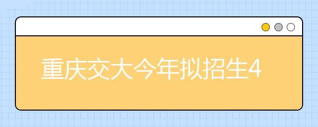 重庆交大今年拟招生4650人,新增设人工智能学院!