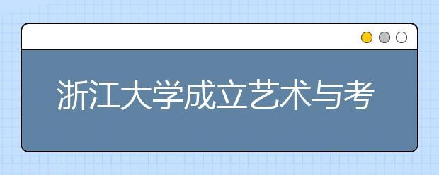浙江大学成立艺术与考古学院,考生又有新选择!