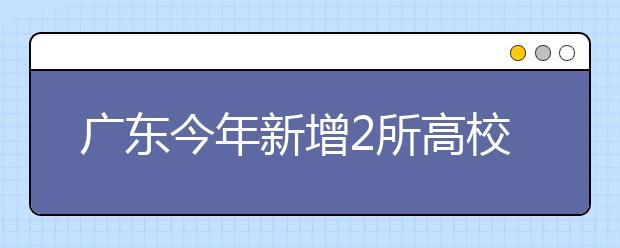 广东今年新增2所高校,首批9个专业今年正式启动招生!