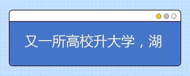 又一所高校升大学,湖北民族学院更名湖北民族大学!