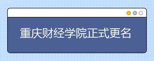 重庆财经学院正式更名重庆财经大学,教育部已批复!