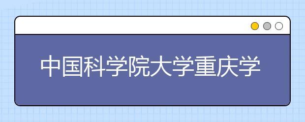 中国科学院大学重庆学院正式揭牌,预计2019年开始招生!