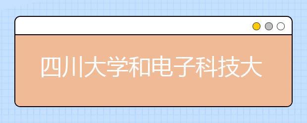 四川大学和电子科技大学哪个好?高校大比拼开始!