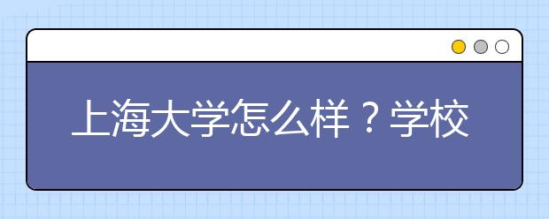 上海大学怎么样?学校有哪些优势专业?