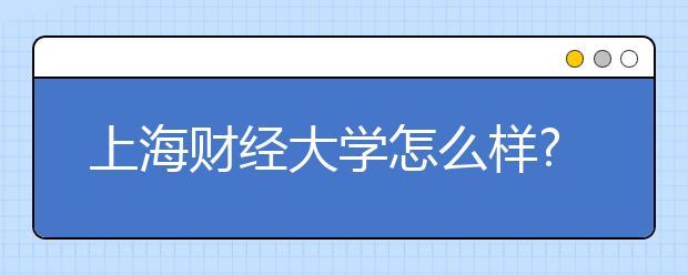 上海财经大学怎么样?学校好不好?高校的排名如何?
