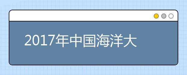 2017年中国海洋大学各省份录取分数线汇总!高考多少分能上中国海洋大学?