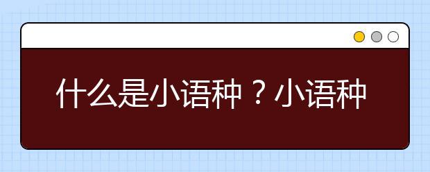 什么是小语种?小语种包括哪些语言?