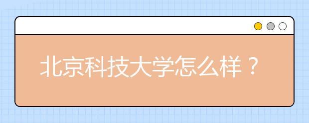 北京科技大学怎么样?有哪些优势专业?
