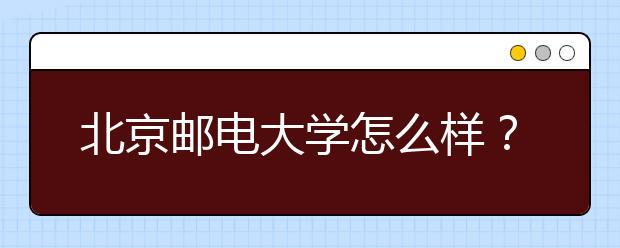 北京邮电大学怎么样?学校有哪些优势专业?