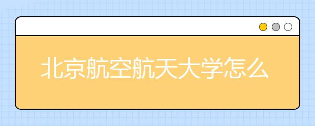 北京航空航天大学怎么样?学校有哪些优势专业?