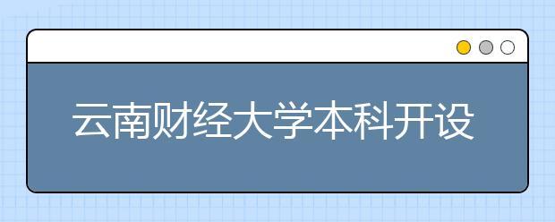 云南财经大学本科开设了哪些专业?云南财经大学有没有开设专科?