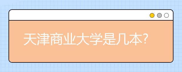 天津商业大学是几本?天津商业大学的排名是多少?