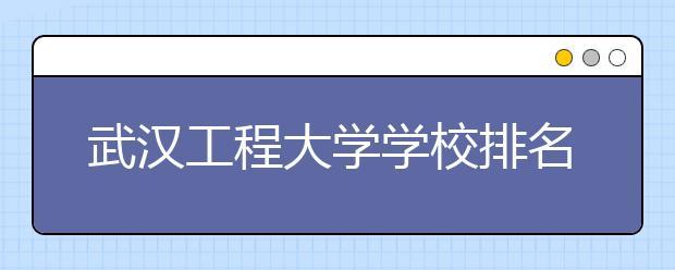 武汉工程大学学校排名是多少?学校是几本?