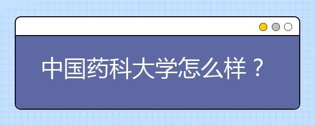 中国药科大学怎么样?在中国药科大学上学什么感受?