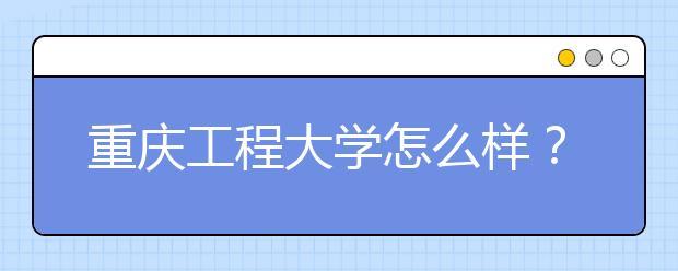 重庆工程大学怎么样?在重庆工程大学上学是什么感受?