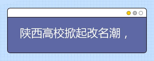 陕西高校掀起改名潮,重庆财经学院将更名为大学!!!陕西电子科技职业学院,重庆汽车科技职业学院申格为本科!!!