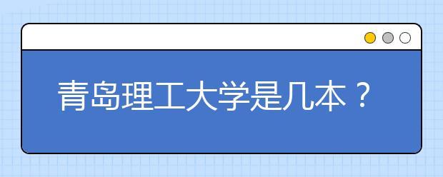 青岛理工大学是几本?青岛理工大学排名是多少?