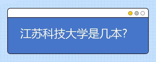 江苏科技大学是几本?江苏科技大学怎么样?