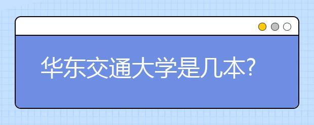 华东交通大学是几本?华东交通大学怎么样?