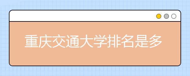 重庆交通大学排名是多少?陕西省还有哪些好大学?