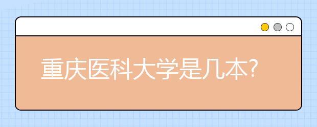 重庆医科大学是几本?重庆医科大学排名是多少?