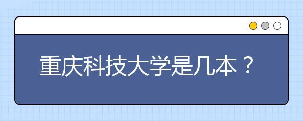重庆科技大学是几本?重庆科技大学怎么样?