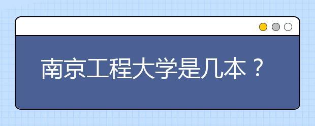 南京工程大学是几本?南京工程大学怎么样?