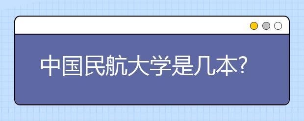 中国民航大学是几本?中国民航大学怎么样?