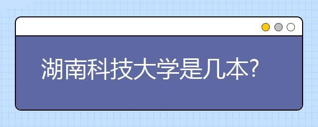 湖南科技大学是几本?湖南科技大学怎么样?