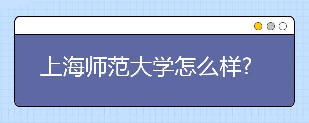 上海师范大学怎么样?上海师范大学是几本?