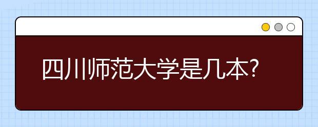 四川师范大学是几本?四川师范大学排名是多少?