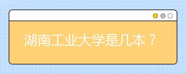 湖南工业大学是几本?湖南工业大学的排名是多少?