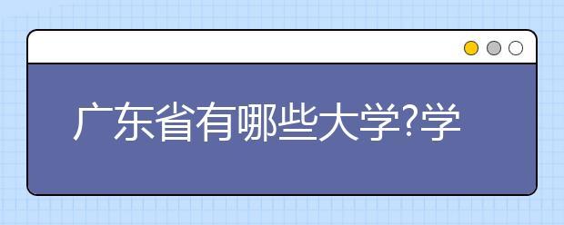 广东省有哪些大学?学校的排名是怎样的?送上广东省大学排名2017排行榜!