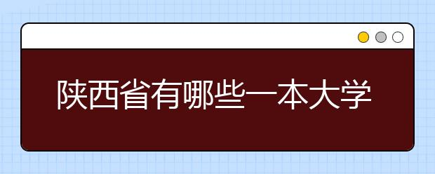 陕西省有哪些一本大学?学校排名是怎样的?