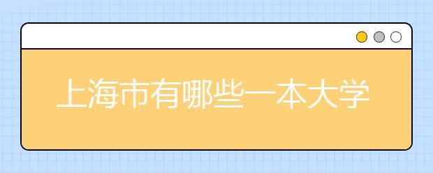 上海市有哪些一本大学?上海市一本大学名单汇总给你答案!!!