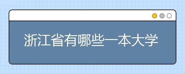 浙江省有哪些一本大学?看这里就知道啦!!!