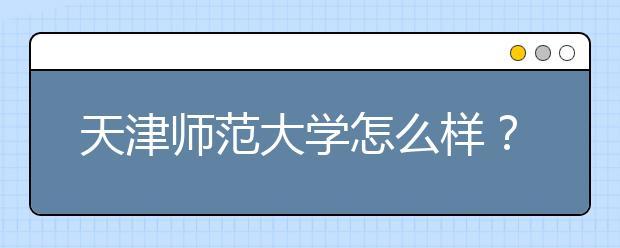 天津师范大学怎么样?学校专业如何?排名是多少?