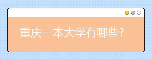 重庆一本大学有哪些?重庆一本高校名单汇总送上!