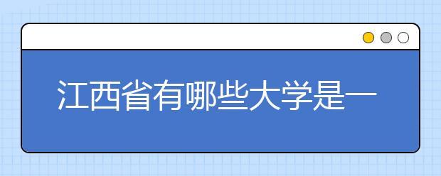 江西省有哪些大学是一本?知名的一本大学是哪几所?