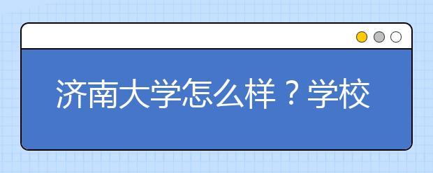 济南大学怎么样?学校排名是多少?是一本还是二本?