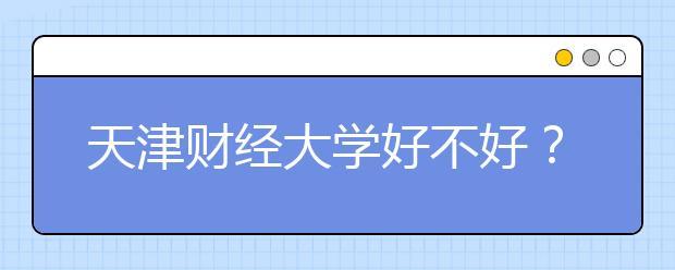 天津财经大学好不好?一本还是二本?学校排名是多少?