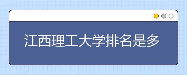 江西理工大学排名是多少?学校是一本还是二本?