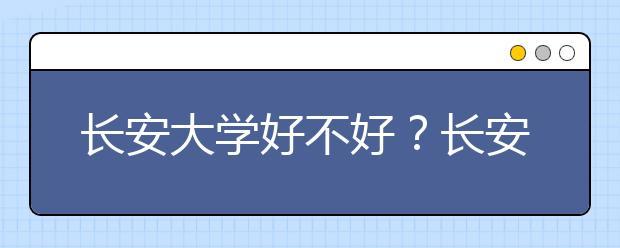 长安大学好不好?长安大学在全国排名多少位?陕西省还有哪些好大学?