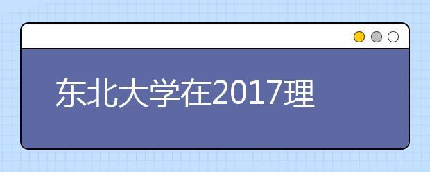 东北大学在2017理工类大学排名是多少?辽宁省还有哪些好大学?