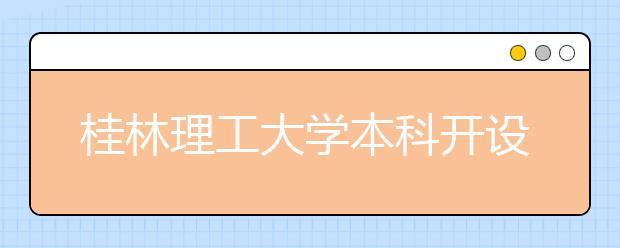 桂林理工大学本科开设了哪些专业?桂林理工大学有没有开设专科?