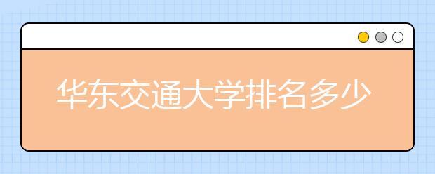 华东交通大学排名多少位?华东交通大学所在的江西省有哪些好大学?