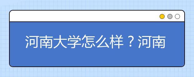 河南大学怎么样?河南大学排名是多少?河南省还有哪些好大学?