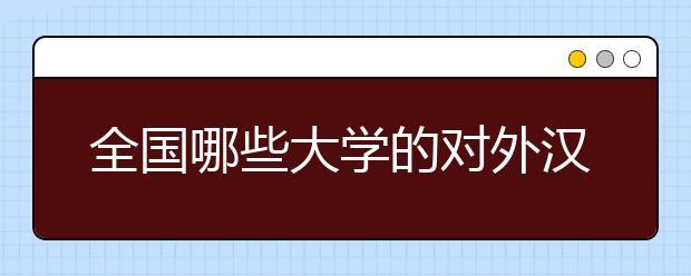 全国哪些大学的对外汉语专业比较好?2020年对外汉语专业大学排名告诉你!