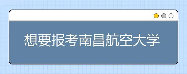 想要报考南昌航空大学?你知道南昌航空大学是几本吗?一本还是二本?